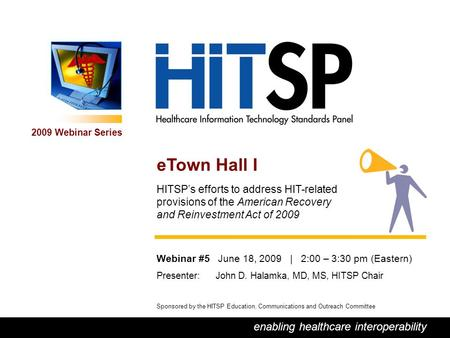 0 enabling healthcare interoperability 2009 Webinar Series Sponsored by the HITSP Education, Communications and Outreach Committee eTown Hall I HITSP's.