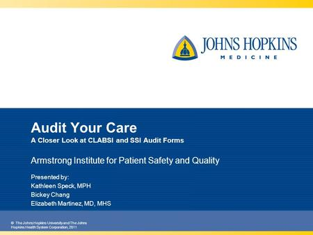 © The Johns Hopkins University and The Johns Hopkins Health System Corporation, 2011 Audit Your Care A Closer Look at CLABSI and SSI Audit Forms Armstrong.