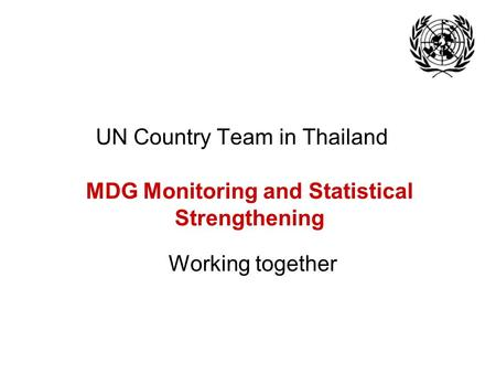 UN Country Team in Thailand MDG Monitoring and Statistical Strengthening Working together.