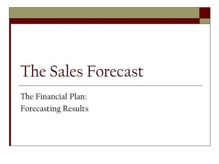 The Sales Forecast The Financial Plan: Forecasting Results.
