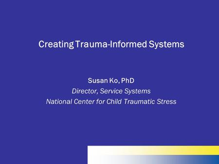 Creating Trauma-Informed Systems Susan Ko, PhD Director, Service Systems National Center for Child Traumatic Stress.