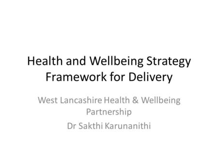 Health and Wellbeing Strategy Framework for Delivery West Lancashire Health & Wellbeing Partnership Dr Sakthi Karunanithi.