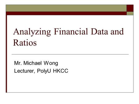 Analyzing Financial Data and Ratios Mr. Michael Wong Lecturer, PolyU HKCC.