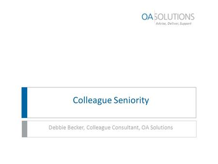 Advise, Deliver, Support Colleague Seniority Debbie Becker, Colleague Consultant, OA Solutions.