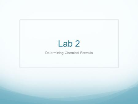 Lab 2 Determining Chemical Formula. Pre-lab Pre-labs will be due at the beginning of your first period of AP chem on day 1. You pre-lab should contain…