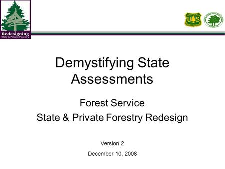 Demystifying State Assessments Forest Service State & Private Forestry Redesign Version 2 December 10, 2008.