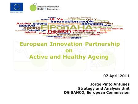 European Innovation Partnership on Active and Healthy Ageing 07 April 2011 Jorge Pinto Antunes Strategy and Analysis Unit DG SANCO, European Commission.
