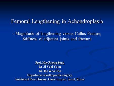 Femoral Lengthening in Achondroplasia - Magnitude of lengthening versus Callus Feature, Stiffness of adjacent joints and fracture Prof. Hae Ryong Song.