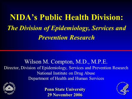 NIDA's Public Health Division: The Division of Epidemiology, Services and Prevention Research Wilson M. Compton, M.D., M.P.E. Director, Division of Epidemiology,