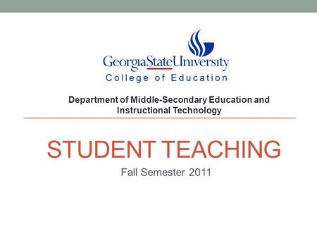 STUDENT TEACHING Fall Semester 2011 Department of Middle-Secondary Education and Instructional Technology.