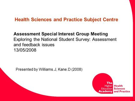 Assessment Special Interest Group Meeting Exploring the National Student Survey: Assessment and feedback issues 13/05/2008 Presented by Williams.J, Kane.D.