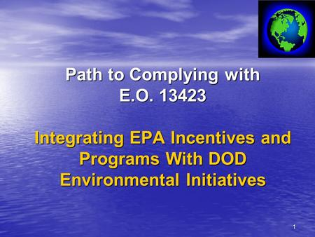 1 Path to Complying with E.O. 13423 Integrating EPA Incentives and Programs With DOD Environmental Initiatives.