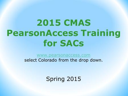 2015 CMAS PearsonAccess Training for SACs www.pearsonaccess.com select Colorado from the drop down. Spring 2015.