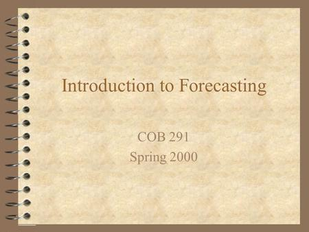 Introduction to Forecasting COB 291 Spring 2000. Forecasting 4 A forecast is an estimate of future demand 4 Forecasts contain error 4 Forecasts can be.