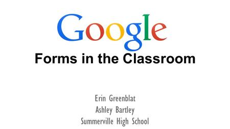 Forms in the Classroom Erin Greenblat Ashley Bartley Summerville High School.