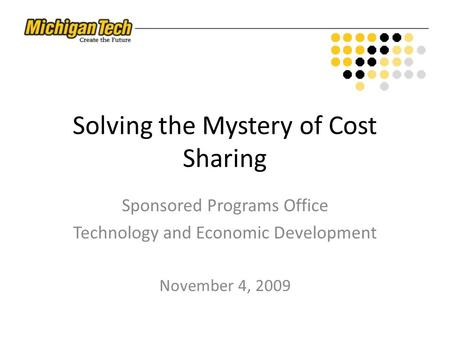 Solving the Mystery of Cost Sharing Sponsored Programs Office Technology and Economic Development November 4, 2009.