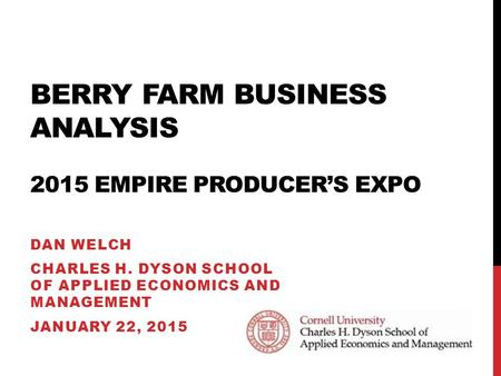 BERRY FARM BUSINESS ANALYSIS 2015 EMPIRE PRODUCER'S EXPO DAN WELCH CHARLES H. DYSON SCHOOL OF APPLIED ECONOMICS AND MANAGEMENT JANUARY 22, 2015.
