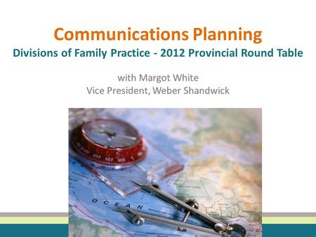Communications Planning Divisions of Family Practice - 2012 Provincial Round Table with Margot White Vice President, Weber Shandwick.