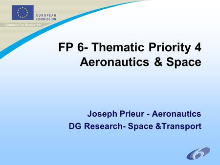 FP 6- Thematic Priority 4 Aeronautics & Space Joseph Prieur - Aeronautics DG Research- Space &Transport.