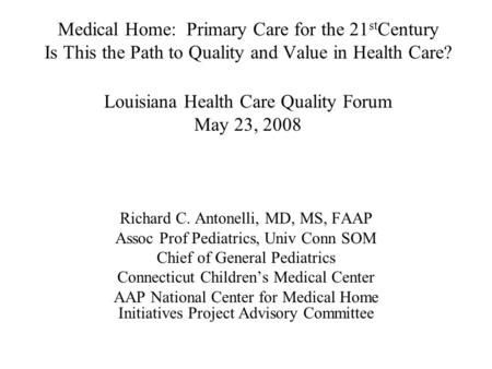 Medical Home: Primary Care for the 21 st Century Is This the Path to Quality and Value in Health Care? Louisiana Health Care Quality Forum May 23, 2008.