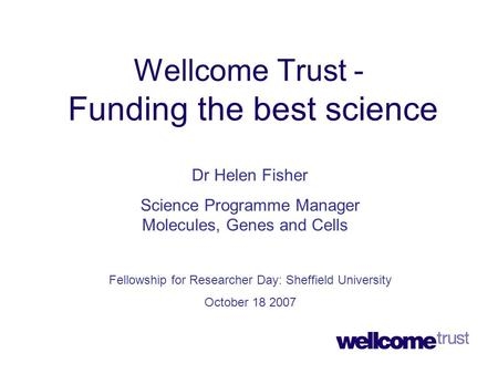 Wellcome Trust - Funding the best science Dr Helen Fisher Science Programme Manager Molecules, Genes and Cells Fellowship for Researcher Day: Sheffield.