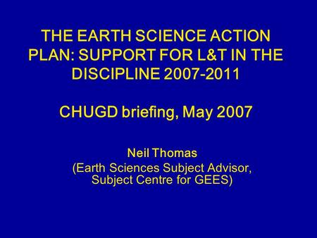THE EARTH SCIENCE ACTION PLAN: SUPPORT FOR L&T IN THE DISCIPLINE 2007-2011 CHUGD briefing, May 2007 Neil Thomas (Earth Sciences Subject Advisor, Subject.