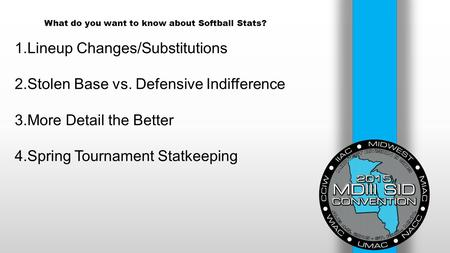 What do you want to know about Softball Stats? 1.Lineup Changes/Substitutions 2.Stolen Base vs. Defensive Indifference 3.More Detail the Better 4.Spring.
