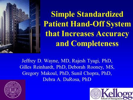 Simple Standardized Patient Hand-Off System that Increases Accuracy and Completeness Jeffrey D. Wayne, MD, Rajesh Tyagi, PhD, Gilles Reinhardt, PhD, Deborah.