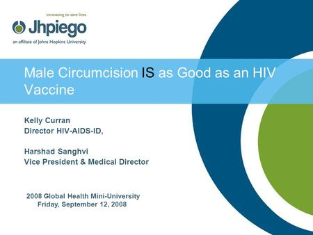 Male Circumcision IS as Good as an HIV Vaccine Kelly Curran Director HIV-AIDS-ID, Harshad Sanghvi Vice President & Medical Director 2008 Global Health.