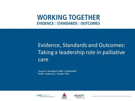 Evidence, Standards and Outcomes: Taking a leadership role in palliative care Tieman JJ, Rawlings D, Mills S, Banfield M PCWA Conference, October 2012.