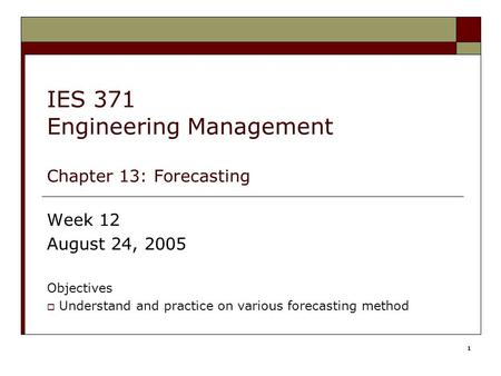 1 IES 371 Engineering Management Chapter 13: Forecasting Week 12 August 24, 2005 Objectives  Understand and practice on various forecasting method.