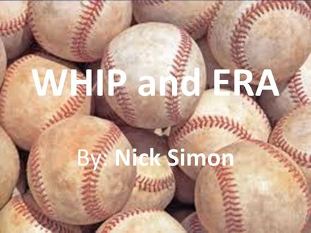 WHIP and ERA By: Nick Simon. Table of Contents History Formulas Real Life Applications Works Cited.