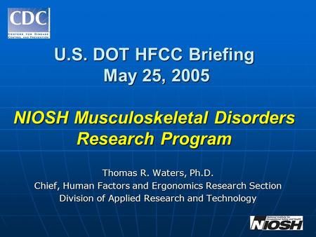 U.S. DOT HFCC Briefing May 25, 2005 NIOSH Musculoskeletal Disorders Research Program Thomas R. Waters, Ph.D. Chief, Human Factors and Ergonomics Research.