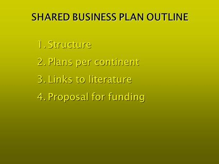 SHARED BUSINESS PLAN OUTLINE 1.Structure 2.Plans per continent 3.Links to literature 4.Proposal for funding.