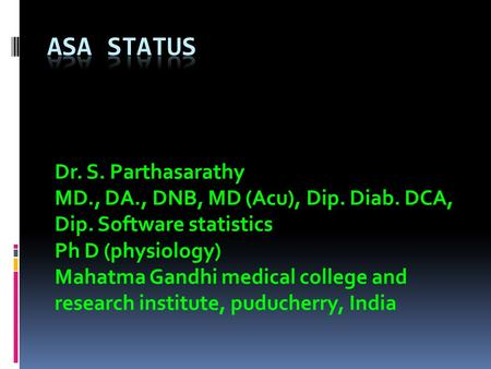 Dr. S. Parthasarathy MD., DA., DNB, MD (Acu), Dip. Diab. DCA, Dip. Software statistics Ph D (physiology) Mahatma Gandhi medical college and research institute,