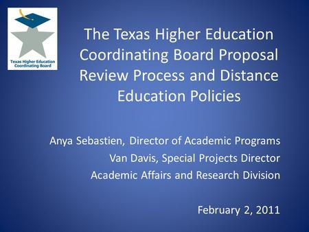 The Texas Higher Education Coordinating Board Proposal Review Process and Distance Education Policies Anya Sebastien, Director of Academic Programs Van.