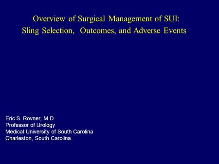 Overview of Surgical Management of SUI: Sling Selection, Outcomes, and Adverse Events Eric S. Rovner, M.D. Professor of Urology Medical University of South.