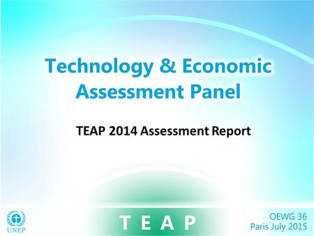 TEAP 2014 Assessment Report. TEAP Assessment Key Messages The Montreal Protocol is working – Controls create incentives for new technology – Widespread.
