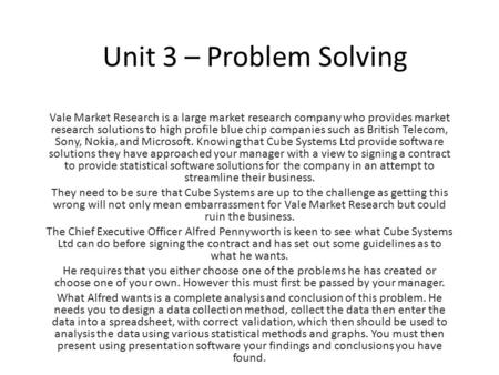 Unit 3 – Problem Solving Vale Market Research is a large market research company who provides market research solutions to high profile blue chip companies.