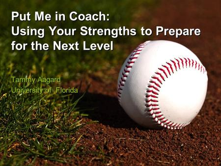 Put Me in Coach: Using Your Strengths to Prepare for the Next Level Tammy Aagard University of Florida Tammy Aagard University of Florida.