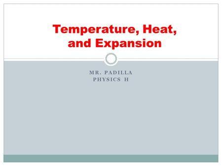 MR. PADILLA PHYSICS H Temperature, Heat, and Expansion.