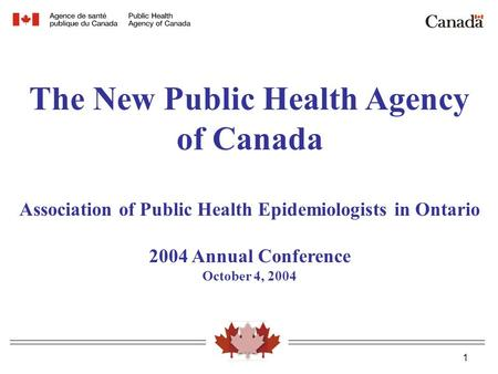 1 The New Public Health Agency of Canada Association of Public Health Epidemiologists in Ontario 2004 Annual Conference October 4, 2004.