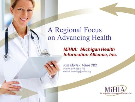 A Regional Focus on Advancing Health MiHIA: Michigan Health Information Alliance, Inc. Kim Morley, MiHIA CEO Phone: 989-859-0706