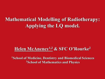 Mathematical Modelling of Radiotherapy: Applying the LQ model. Helen McAneney 1,2 & SFC O'Rourke 2 1 School of Medicine, Dentistry and Biomedical Sciences.