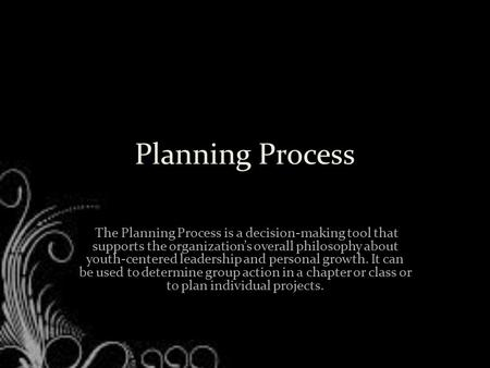 Planning Process The Planning Process is a decision-making tool that supports the organization's overall philosophy about youth-centered leadership and.