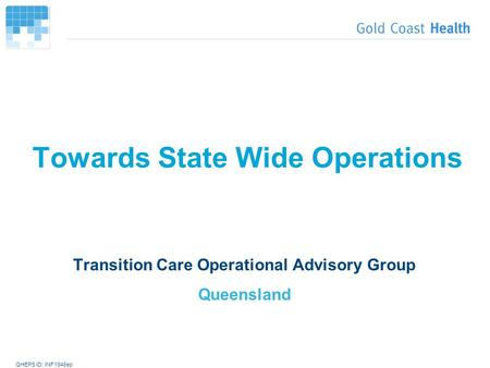 QHEPS ID: INF1948ep Towards State Wide Operations Transition Care Operational Advisory Group Queensland.