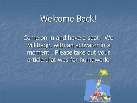 Welcome Back! Come on in and have a seat. We will begin with an activator in a moment. Please take out your article that was for homework.