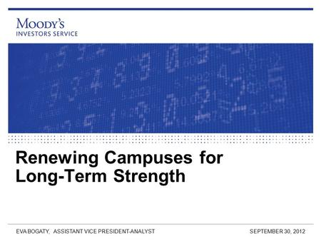 Renewing Campuses for Long-Term Strength SEPTEMBER 30, 2012 EVA BOGATY, ASSISTANT VICE PRESIDENT-ANALYST.