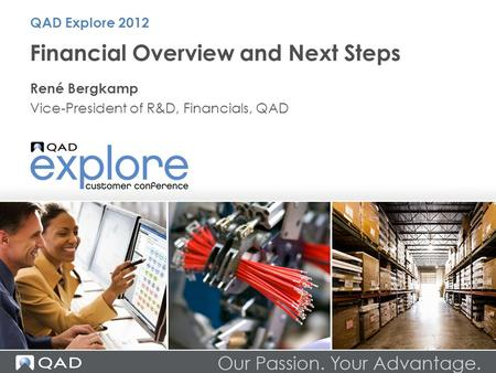 Financial Overview and Next Steps René Bergkamp Vice-President of R&D, Financials, QAD QAD Explore 2012.