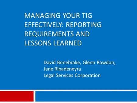 MANAGING YOUR TIG EFFECTIVELY: REPORTING REQUIREMENTS AND LESSONS LEARNED David Bonebrake, Glenn Rawdon, Jane Ribadeneyra Legal Services Corporation.